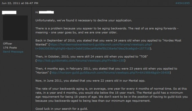"Unfortunately, we've found it necessary to decline your application. There is a problem because you appear to be aging backwards. The rest of us are aging forwards - meaning - one year goes by, and we are one year older.  Back in September of 2010, you stated that you were 24 years old when you applied to ""Hordes Most Wanted"". Then, in October, 2010, you were still 24 years old when you applied to ""TOB"" Then, 4 months ago, in February 2011, you stated that you were 23 years old when you applied to""Horizon"" Now, in June 2011, you stated that you were 22 years old in our Mental app.  The rate of your backwards aging is, on average, one year for every 4 months of normal time. So at this rate, in a year and 4 months, you would slip below the 18 year mark. The Mental guild has a minimum age requirement for being 18 years of age. We don't want to be in the position of having to guild-kick you because you backwards-aged to being less than our minimum age requirement.  Good luck in your search for a guild. Unfortunately, we've found it necessary to decline your application. There is a problem because you appear to be aging backwards. The rest of us are aging forwards - meaning - one year goes by, and we are one year older.  Back in September of 2010, you stated that you were 24 years old when you applied to ""Hordes Most Wanted"". Then, in October, 2010, you were still 24 years old when you applied to ""TOB"" Then, 4 months ago, in February 2011, you stated that you were 23 years old when you applied to""Horizon"" Now, in June 2011, you stated that you were 22 years old in our Mental app.  The rate of your backwards aging is, on average, one year for every 4 months of normal time. So at this rate, in a year and 4 months, you would slip below the 18 year mark. The Mental guild has a minimum age requirement for being 18 years of age. We don't want to be in the position of having to guild-kick you because you backwards-aged to being less than our minimum age requirement.  Good luck in your search for a guild."